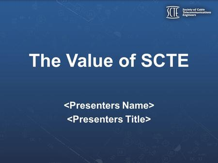 The Value of SCTE. Over 13,000 members throughout North America 40 year history of technical leadership Increase your Technical Proficiency Take advantage.
