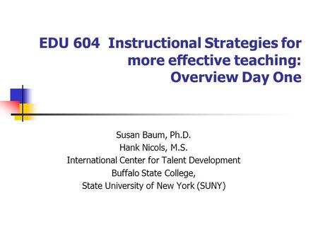 EDU 604 Instructional Strategies for more effective teaching: Overview Day One Susan Baum, Ph.D. Hank Nicols, M.S. International Center for Talent Development.