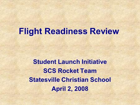 Flight Readiness Review Student Launch Initiative SCS Rocket Team Statesville Christian School April 2, 2008.