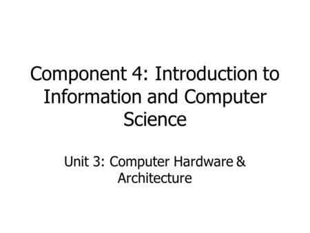 Component 4: Introduction to Information and Computer Science Unit 3: Computer Hardware & Architecture BMI540/640 Week 1.