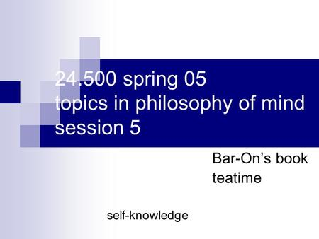 24.500 spring 05 topics in philosophy of mind session 5 Bar-On's book teatime self-knowledge.