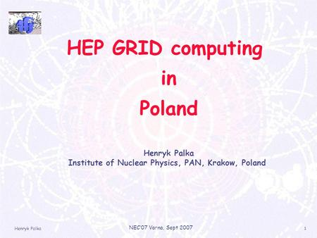 Henryk Palka NEC'07 Varna, Sept 2007 1 HEP GRID computing in Poland Henryk Palka Institute of Nuclear Physics, PAN, Krakow, Poland.