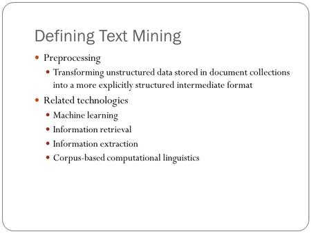 Defining Text Mining Preprocessing Transforming unstructured data stored in document collections into a more explicitly structured intermediate format.