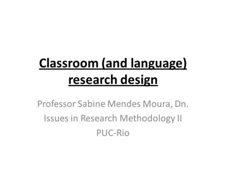 Classroom (and language) research design Professor Sabine Mendes Moura, Dn. Issues in Research Methodology II PUC-Rio.