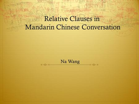 Relative Clauses in Mandarin Chinese Conversation Na Wang.