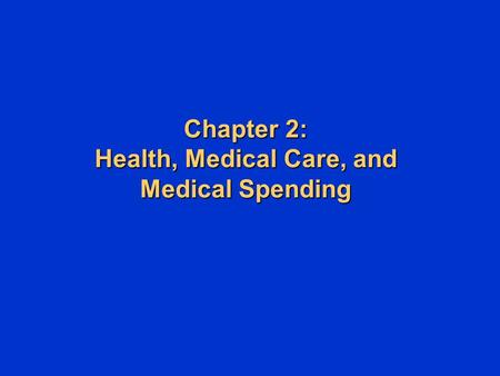 Chapter 2: Health, Medical Care, and Medical Spending Chapter 2: Health, Medical Care, and Medical Spending.
