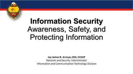 Information Security Awareness, Safety, and Protecting Information Jay James R. Arroyo, CEH, CCNSP <strong>Network</strong> and Security Administrator Information and Communication.