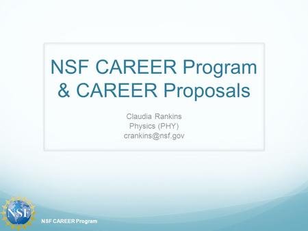 NSF CAREER Program & CAREER Proposals Claudia Rankins Physics (PHY) NSF CAREER Program.