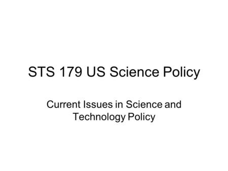 STS 179 US Science Policy Current Issues in Science and Technology Policy.