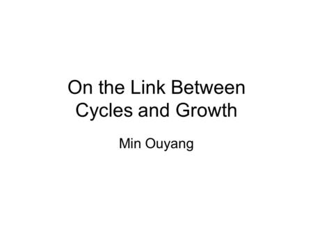 On the Link Between Cycles and Growth Min Ouyang.