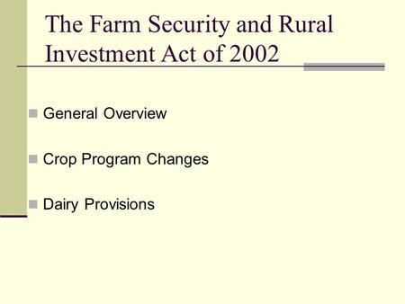 The Farm Security and Rural Investment Act of 2002 General Overview Crop Program Changes Dairy Provisions.