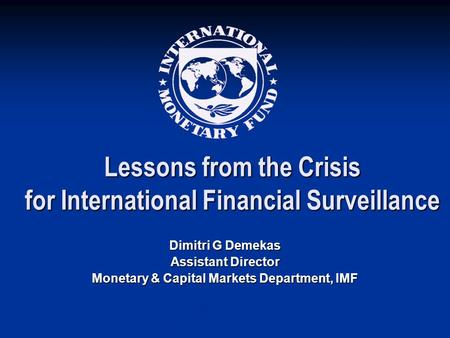 Lessons from the Crisis for International Financial Surveillance Dimitri G Demekas Assistant Director Monetary & Capital Markets Department, IMF.