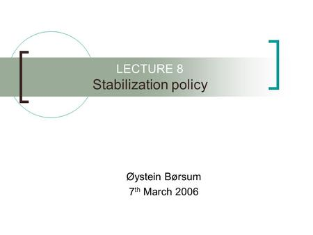 LECTURE 8 Stabilization policy Øystein Børsum 7 th March 2006.