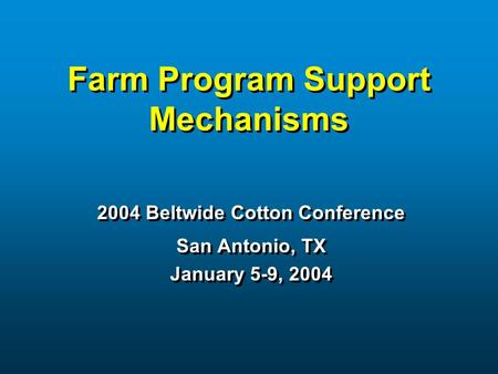 Farm Program Support Mechanisms 2004 Beltwide Cotton Conference San Antonio, TX January 5-9, 2004 2004 Beltwide Cotton Conference San Antonio, TX January.