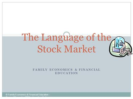 FAMILY ECONOMICS & FINANCIAL EDUCATION © Family Economics & Financial Education – Revised November 2004 – Investing Unit – Language of the Stock Market.