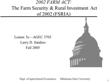 1 2002 FARM ACT: The Farm Security & Rural Investment Act of 2002 (FSRIA) Lesson 5c—AGEC 3703 Larry D. Sanders Fall 2005 Dept. of Agricultural Economics.
