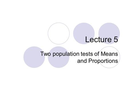 Lecture 5 Two population tests of Means and Proportions.