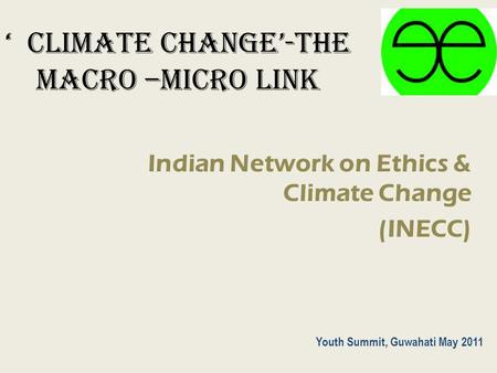 ' CLIMATE CHANGE'-The macro –micro link Indian Network on Ethics & Climate Change (INECC) Youth Summit, Guwahati May 2011.