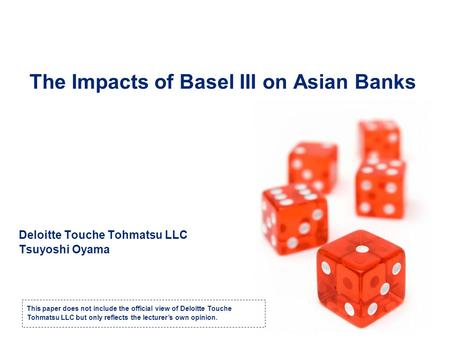 The Impacts of Basel III on Asian Banks Deloitte Touche Tohmatsu LLC Tsuyoshi Oyama This paper does not include the official view of Deloitte Touche Tohmatsu.