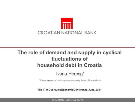 The role of demand and supply in cyclical fluctuations of household debt in Croatia Ivana Herceg* *Views expressed in this paper are solely those of the.