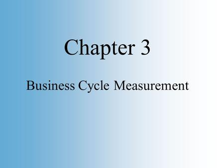 Slide 1 Copyright © 2002 by O. Mikhail, Graphs are © by Pearson Education, Inc. Business Cycle Measurement Chapter 3.