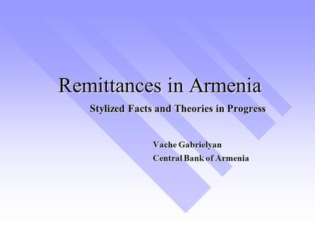 Remittances in Armenia Stylized Facts and Theories in Progress Vache Gabrielyan Central Bank of Armenia.