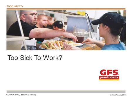 FOOD SAFETY Updated February 2012 GORDON FOOD SERVICE Training Too Sick To Work?