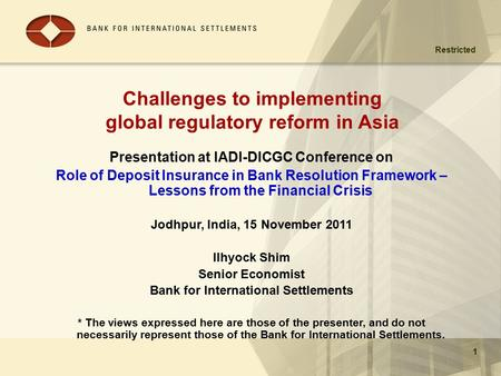 Restricted 11 Challenges to implementing global regulatory reform in Asia Presentation at IADI-DICGC Conference on Role of Deposit Insurance in Bank Resolution.