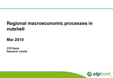 1 Regional macroeconomic processes in nutshell Mai 2010 OTP Bank Research Center.