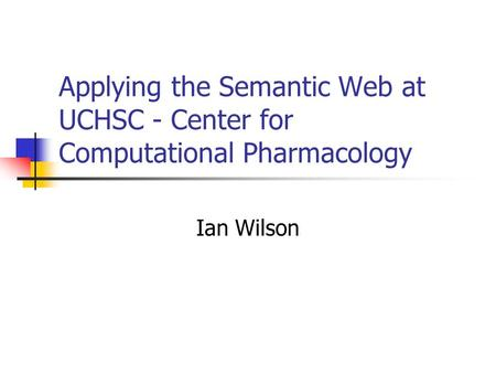 Applying the Semantic Web at UCHSC - Center for Computational Pharmacology Ian Wilson.