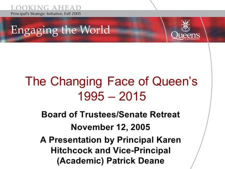 The Changing Face of Queen's 1995 – 2015 Board of Trustees/Senate Retreat November 12, 2005 A Presentation by Principal Karen Hitchcock and Vice-Principal.