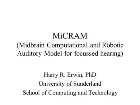 MiCRAM (Midbrain Computational and Robotic Auditory Model for focussed hearing) Harry R. Erwin, PhD University of Sunderland School of Computing and Technology.