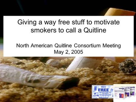 Giving a way free stuff to motivate smokers to call a Quitline North American Quitline Consortium Meeting May 2, 2005.