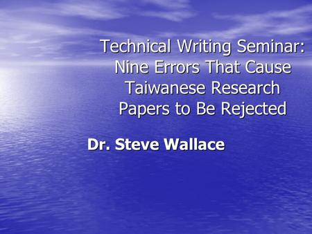 Technical Writing Seminar: Nine Errors That Cause Taiwanese Research Papers to Be Rejected Dr. Steve Wallace.