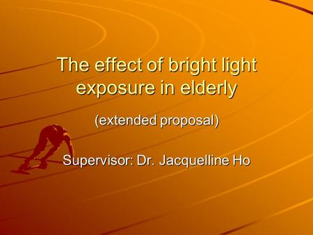 The effect <strong>of</strong> bright light exposure in elderly (extended proposal) Supervisor: Dr. Jacquelline Ho.