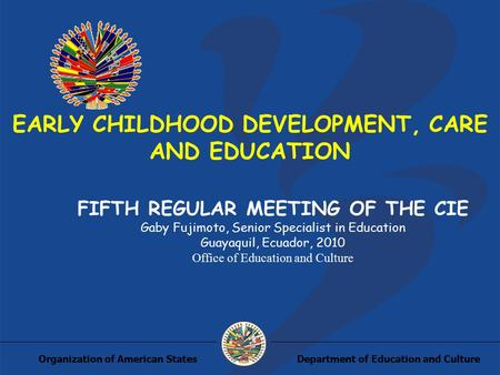 Department of Education and CultureOrganization of American States EARLY CHILDHOOD DEVELOPMENT, CARE AND EDUCATION FIFTH REGULAR MEETING OF THE CIE Gaby.
