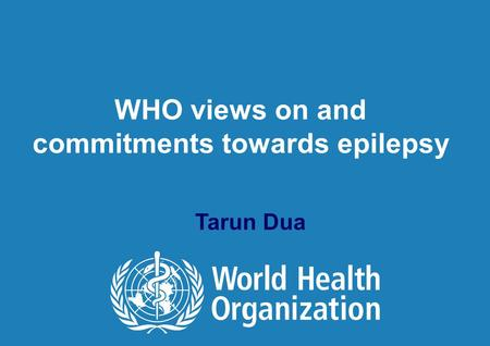 WHO views on and commitments towards epilepsy Tarun Dua.