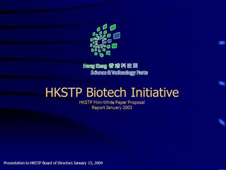 HKSTP Biotech Initiative HKSTP Mini-White Paper Proposal Report January 2003 Presentation to HKSTP Board of Directors January 15, 2004.