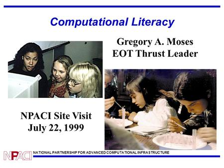 NATIONAL PARTNERSHIP FOR ADVANCED COMPUTATIONAL INFRASTRUCTURE Computational Literacy NPACI Site Visit July 22, 1999 Gregory A. Moses EOT Thrust Leader.