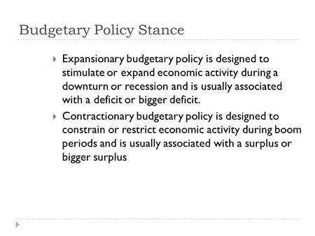 Budgetary Policy Stance  Expansionary budgetary policy is designed to stimulate or expand economic activity during a downturn or recession and is usually.