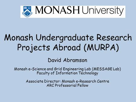 Monash Undergraduate Research Projects Abroad (MURPA) David Abramson Monash e-Science and Grid Engineering Lab (MESSAGE Lab) Faculty of Information Technology.