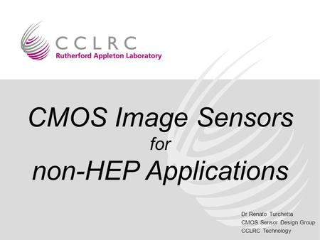 Dr Renato Turchetta CMOS Sensor Design Group CCLRC Technology CMOS Image Sensors for non-HEP Applications.