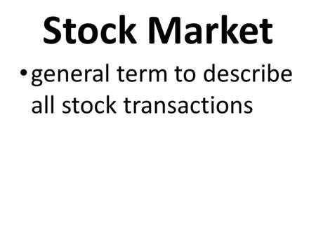 Stock Market general term to describe all stock transactions.