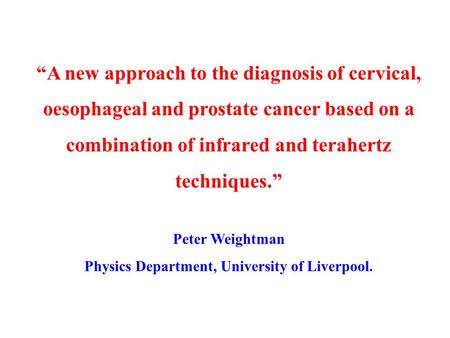 """A new approach to the diagnosis of cervical, oesophageal and prostate cancer based on a combination of infrared and terahertz techniques."" Peter Weightman."