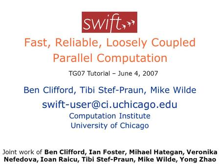 Swift Fast, Reliable, Loosely Coupled Parallel Computation Ben Clifford, Tibi Stef-Praun, Mike Wilde Computation Institute University.