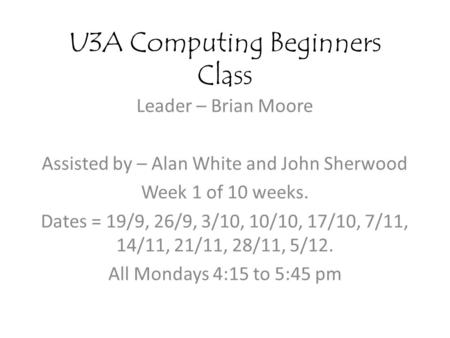 U3A Computing Beginners Class Leader – Brian Moore Assisted by – Alan White and John Sherwood Week 1 of 10 weeks. Dates = 19/9, 26/9, 3/10, 10/10, 17/10,