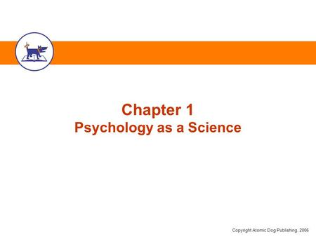 Copyright Atomic Dog Publishing, 2006 Chapter 1 Psychology as a Science.