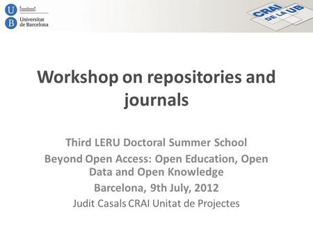 Workshop on repositories and journals Third LERU Doctoral Summer School Beyond Open Access: Open Education, Open Data and Open Knowledge Barcelona, 9th.