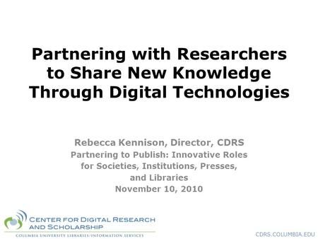 CDRS.COLUMBIA.EDU Partnering with Researchers to Share New Knowledge Through Digital Technologies Rebecca Kennison, Director, CDRS Partnering to Publish:
