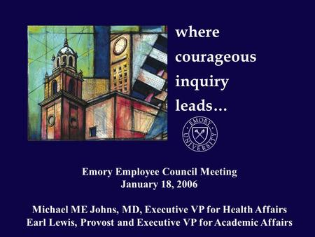 Where courageous inquiry leads… Emory Employee Council Meeting January 18, 2006 Michael ME Johns, MD, Executive VP for Health Affairs Earl Lewis, Provost.